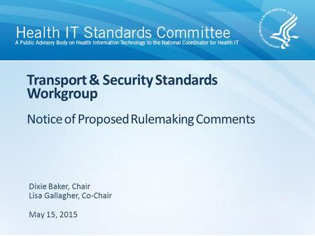Transport & Security Standards Workgroup Notice of Proposed Rulemaking Comments Dixie Baker, Chair Lisa Gallagher, Co-Chair May 15, 2015.