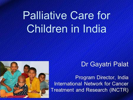 Palliative Care for Children in India Dr Gayatri Palat Program Director, India International Network for Cancer Treatment and Research (INCTR)