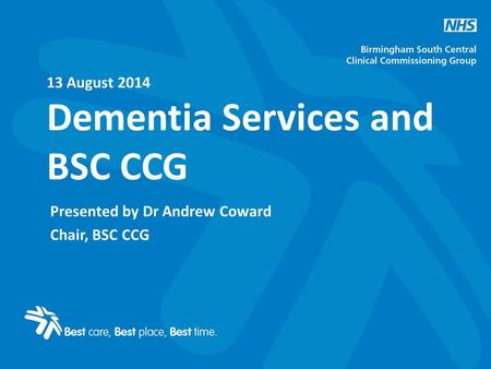 13 August 2014 Dementia Services and BSC CCG Presented by Dr Andrew Coward Chair, BSC CCG.