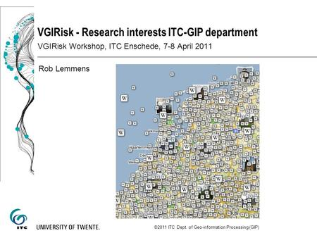VGIRisk - Research interests ITC-GIP department VGIRisk Workshop, ITC Enschede, 7-8 April 2011 Rob Lemmens ©2011 ITC Dept. of Geo-information Processing.