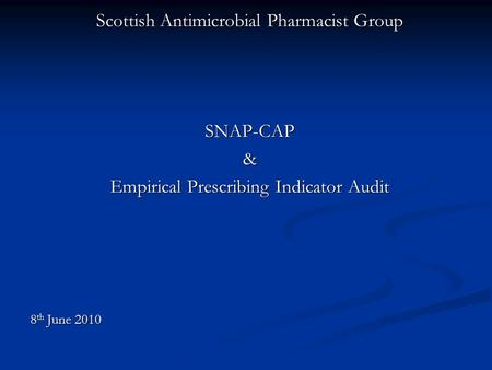 Scottish Antimicrobial Pharmacist Group SNAP-CAP& Empirical Prescribing Indicator Audit 8 th June 2010.