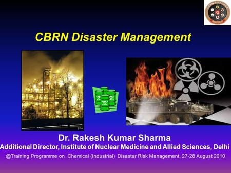 CBRN <strong>Disaster</strong> <strong>Management</strong> Dr. Rakesh Kumar Sharma Additional Director, Institute of Nuclear Medicine and Allied Sciences, Programme on Chemical.