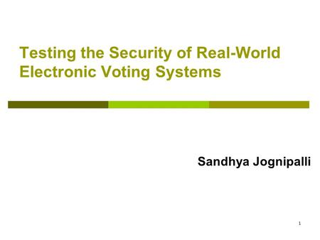 1 Testing the Security of Real-World Electronic Voting Systems Sandhya Jognipalli.