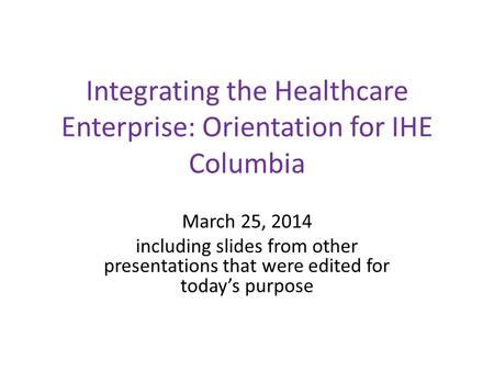 Integrating the Healthcare Enterprise: Orientation for IHE Columbia March 25, 2014 including slides from other presentations that were edited for today's.