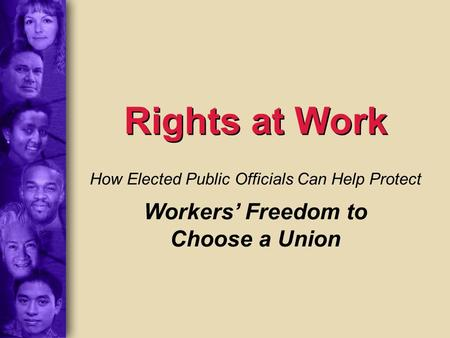 Rights at Work How Elected Public Officials Can Help Protect Workers' Freedom to Choose a Union.