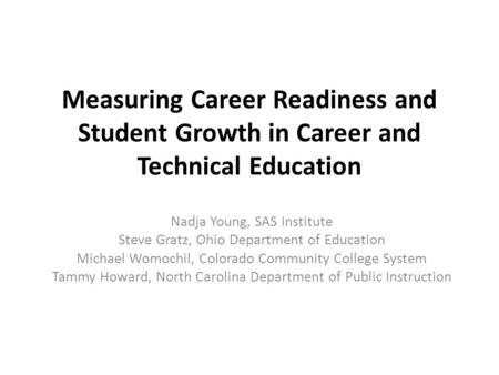 Measuring Career Readiness and Student Growth in Career and Technical Education Nadja Young, SAS Institute Steve Gratz, Ohio Department of Education Michael.