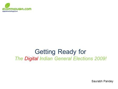 Getting Ready for The Digital Indian General Elections 2009! Saurabh Pandey.