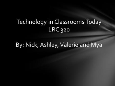Technology in Classrooms Today LRC 320 By: Nick, Ashley, Valerie and Mya.