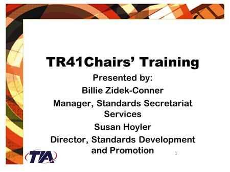 1 TR41Chairs' Training Presented by: Billie Zidek-Conner Manager, Standards Secretariat Services Susan Hoyler Director, Standards Development and Promotion.