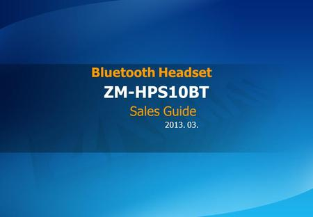 ⓒ 2013 Zalman Tech Co., Ltd. ZM-HPS10BT 2013. 03. ZM-HPS10BT Bluetooth Headset Sales Guide.