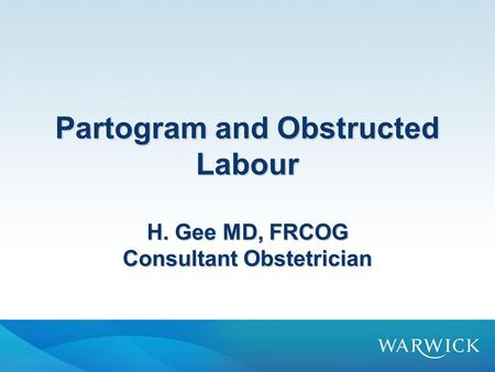 Partogram and Obstructed Labour H. Gee MD, FRCOG Consultant Obstetrician.