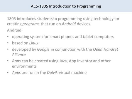 ACS-1805 Introduction to Programming 1805 introduces students to programming using technology for creating programs that run on Android devices. Android: