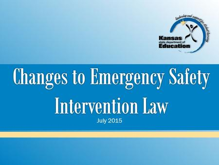 July 2015.  Introduce the emergency safety intervention statute that became law in June 2015  Discuss changes  Notifying parents of emergency safety.