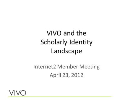 VIVO and the Scholarly Identity Landscape Internet2 Member Meeting April 23, 2012.