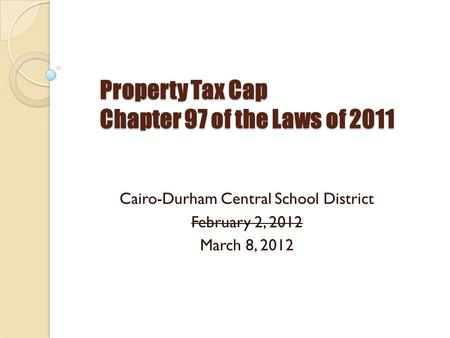 Property Tax Cap Chapter 97 of the Laws of 2011 Cairo-Durham Central School District February 2, 2012 March 8, 2012.