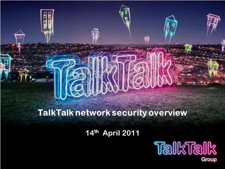 TalkTalk network security overview 14 th April 2011.