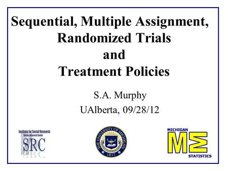 Sequential, Multiple Assignment, Randomized Trials and Treatment Policies S.A. Murphy UAlberta, 09/28/12 TexPoint fonts used in EMF. Read the TexPoint.