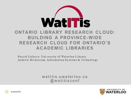 #watitis2014 ONTARIO LIBRARY RESEARCH CLOUD: BUILDING A PROVINCE-WIDE RESEARCH CLOUD FOR ONTARIO'S ACADEMIC LIBRARIES.