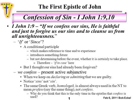 "The First Epistle of John Feb 6, 2011 Bob Eckel 1 Confession of Sin - I John 1:9,10 I John 1:9 – ""If we confess our sins, He is faithful and just to forgive."