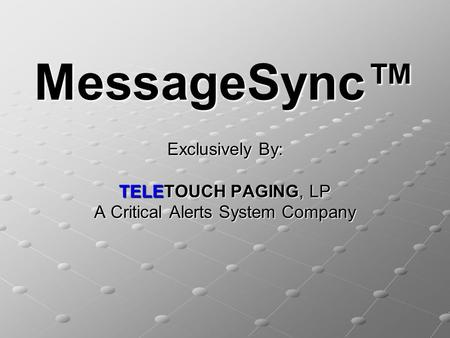 MessageSync™ Exclusively By: TELETOUCH PAGING, LP A Critical Alerts System Company.