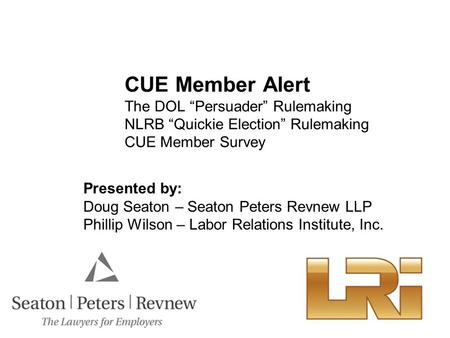 "CUE Member Alert The DOL ""Persuader"" Rulemaking NLRB ""Quickie Election"" Rulemaking CUE Member Survey Presented by: Doug Seaton – Seaton Peters Revnew LLP."
