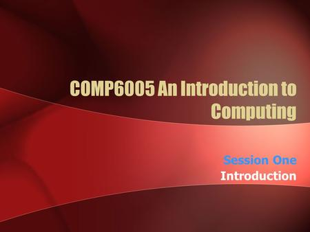 COMP6005 An Introduction to Computing Session One Introduction.