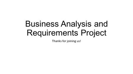 Business Analysis and Requirements Project Thanks for joining us!