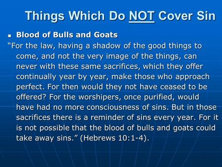 "Things Which Do NOT Cover Sin Blood of Bulls and Goats Blood of Bulls and Goats ""For the law, having a shadow of the good things to come, and not the very."