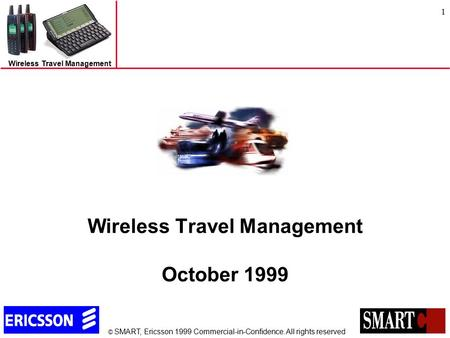 © SMART, Ericsson 1999 Commercial-in-Confidence. All rights reserved Wireless Travel Management 1 Wireless Travel Management October 1999.