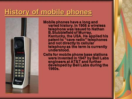 History of mobile phones History of mobile phones Mobile phones have a long and varied history. In 1908 a wireless telephone was issued to Nathan B.Stubblefield.