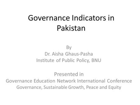 Governance Indicators in Pakistan By Dr. Aisha Ghaus-Pasha Institute of Public Policy, BNU Presented in Governance Education Network International Conference.