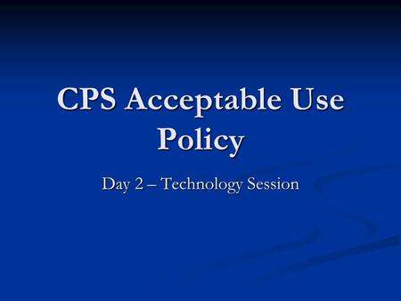 CPS Acceptable Use Policy Day 2 – Technology Session.