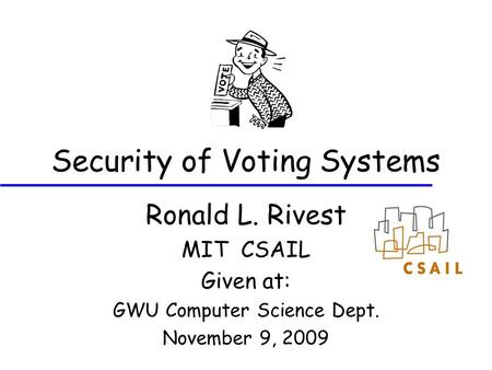 Security of Voting Systems Ronald L. Rivest MIT CSAIL Given at: GWU Computer Science Dept. November 9, 2009.
