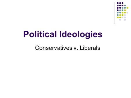 Political Ideologies Conservatives v. Liberals. What is an ideology? 1. Ideology- a system of beliefs and ideals 1. Your own personal beliefs about the.
