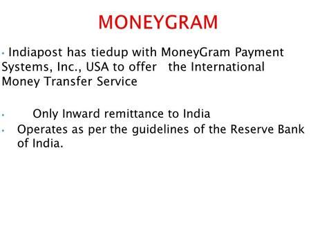 Indiapost has tiedup with MoneyGram Payment Systems, Inc., USA to offer the International Money Transfer Service Only Inward remittance to India Operates.