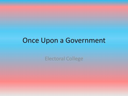 Once Upon a Government Electoral College.