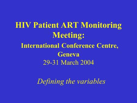 HIV Patient ART Monitoring Meeting: International Conference Centre, Geneva 29-31 March 2004 Defining the variables.