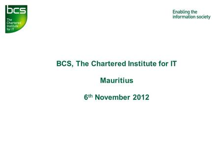 BCS, The Chartered Institute for IT Mauritius 6 th November 2012.