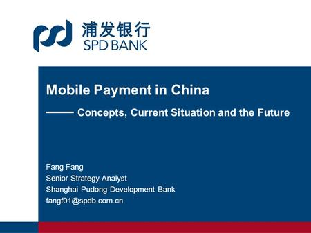 Mobile Payment in China —— Concepts, Current Situation and the Future Fang Senior Strategy Analyst Shanghai Pudong Development Bank