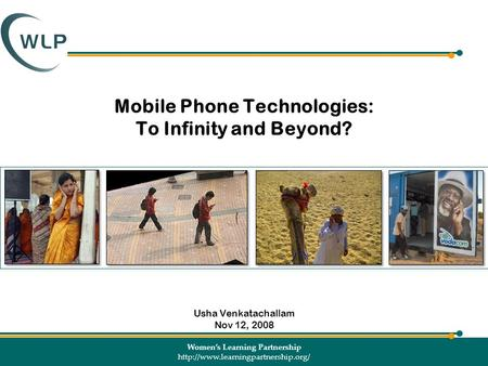 Women's Learning Partnership  Mobile Phone Technologies: To Infinity and Beyond? Usha Venkatachallam Nov 12, 2008.