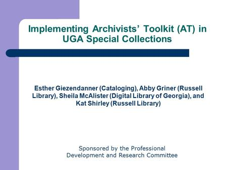 Implementing Archivists' Toolkit (AT) in UGA Special Collections Esther Giezendanner (Cataloging), Abby Griner (Russell Library), Sheila McAlister (Digital.
