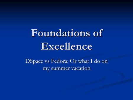 Foundations of Excellence DSpace vs Fedora: Or what I do on my summer vacation.