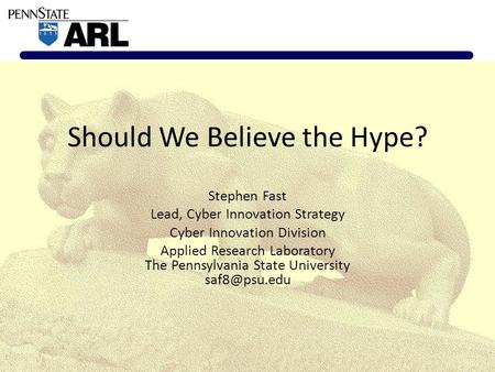 Should We Believe the Hype? Stephen Fast Lead, Cyber Innovation Strategy Cyber Innovation Division Applied Research Laboratory The Pennsylvania State University.