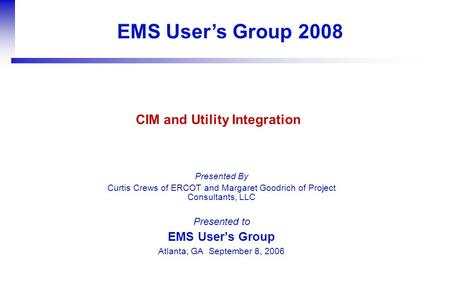 EMS User's Group 2008 Presented By Curtis Crews of ERCOT and Margaret Goodrich of Project Consultants, LLC Presented to EMS User's Group Atlanta, GA September.
