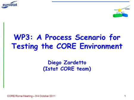 CORE Rome Meeting – 3/4 October 20111 WP3: A Process Scenario for Testing the CORE Environment Diego Zardetto (Istat CORE team)