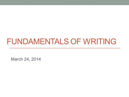 FUNDAMENTALS OF WRITING March 24, 2014. Today Continue summaries Introduction to Assignment 1.