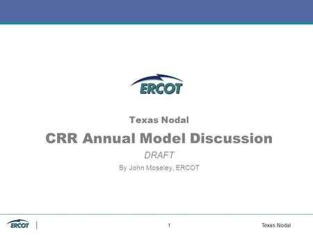 1Texas Nodal Texas Nodal CRR Annual Model Discussion DRAFT By John Moseley, ERCOT.