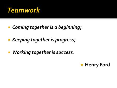  Coming together is a beginning;  Keeping together is progress;  Working together is success.  Henry Ford.