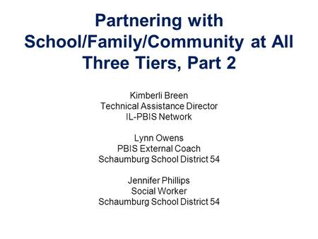 Partnering with School/Family/Community at All Three Tiers, Part 2 Kimberli Breen Technical Assistance Director IL-PBIS Network Lynn Owens PBIS External.