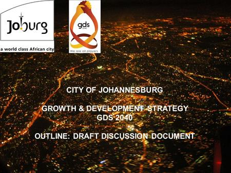 1 bbb CITY OF JOHANNESBURG GROWTH & DEVELOPMENT STRATEGY GDS 2040 OUTLINE: DRAFT DISCUSSION DOCUMENT.